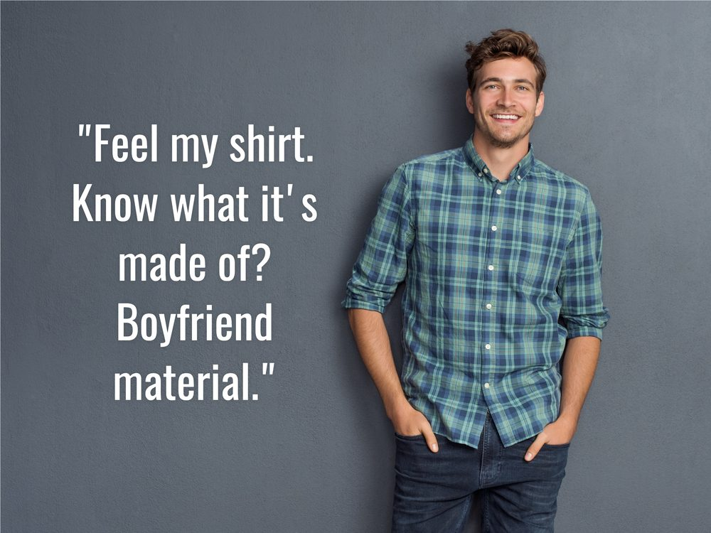 """Feel my shirt. Know what it's made of? Boyfriend material."""