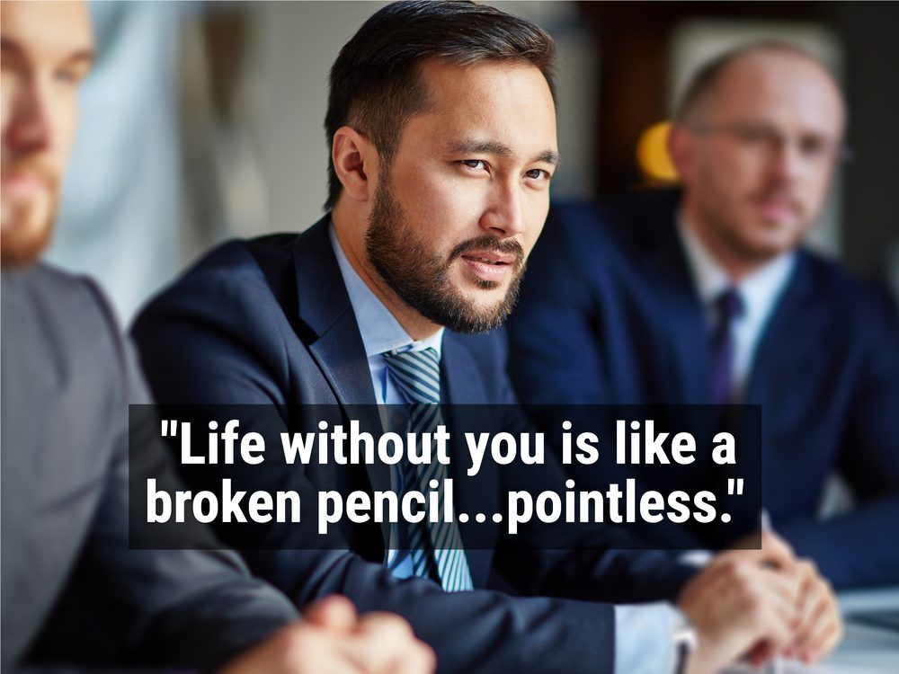 """Life without you is like a broken pencil...pointless."""
