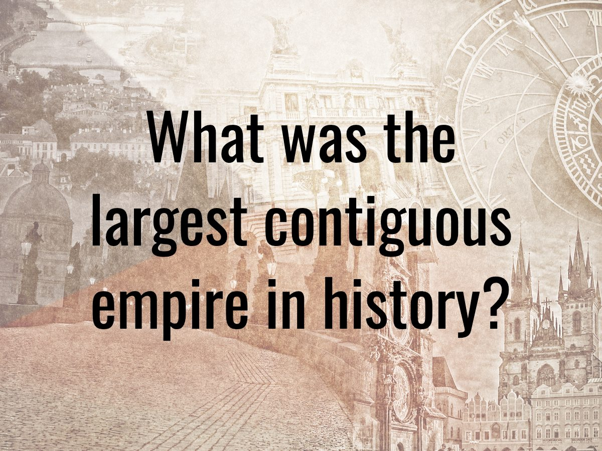 History questions - what was the largest contiguous empire in history?