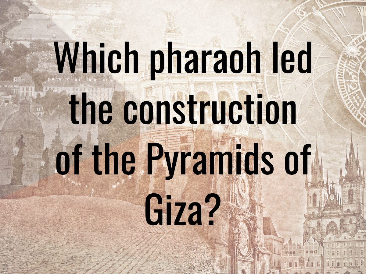 History questions - which pharaoh led the construction of the Pyramids of Giza?