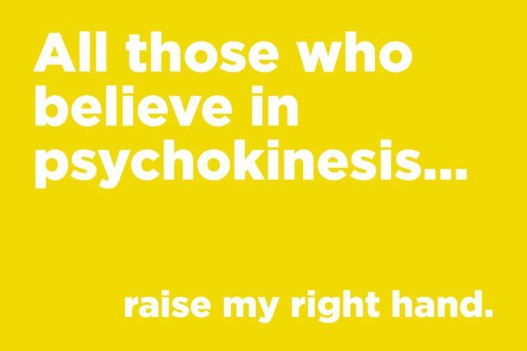Corny jokes - all those who believe in psychokinesis