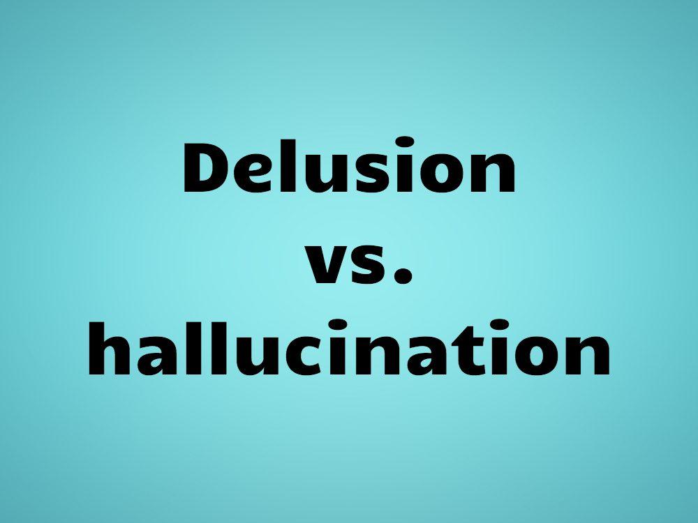 Delusion vs. hallucination
