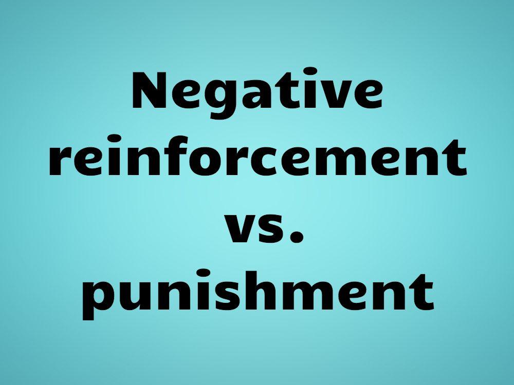 Negative reinforcement vs. punishment