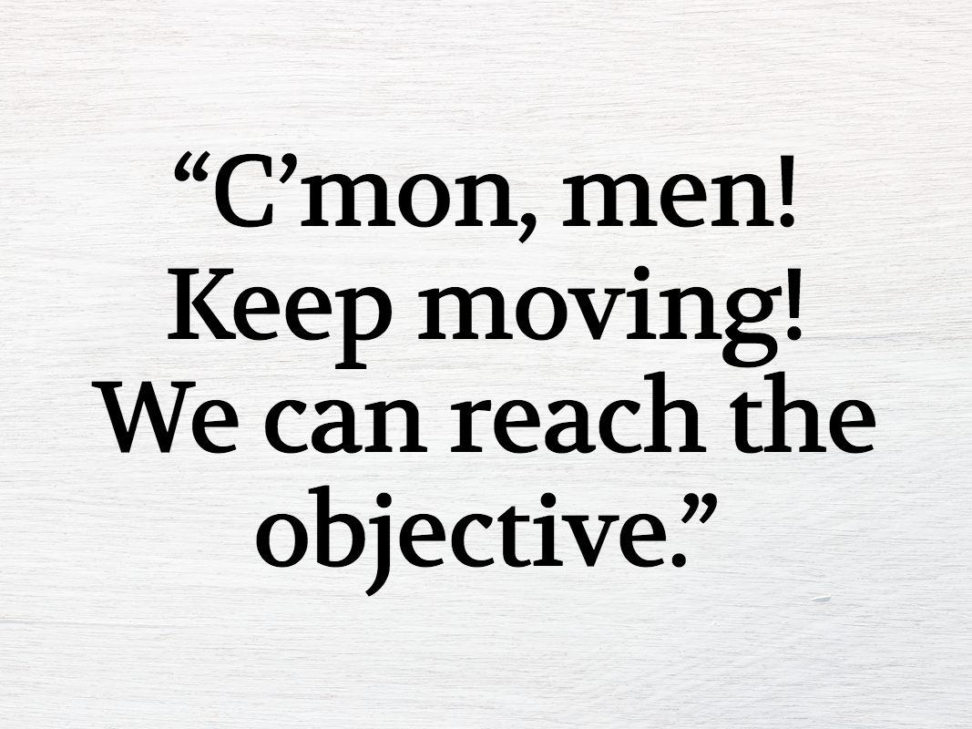 """""""C'mon, men! Keep moving! We can reach the objective."""""""