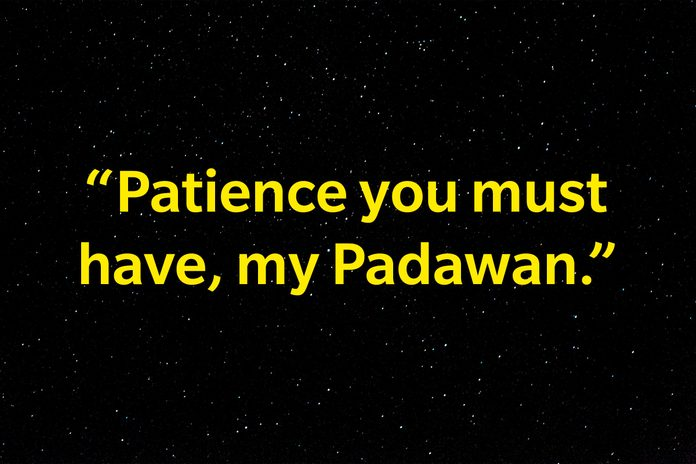 """""""Patience you must have, my Padawan."""""""