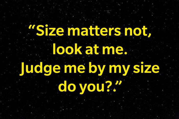 """""""Size matters not, look at me. Judge me by my size do you?"""""""