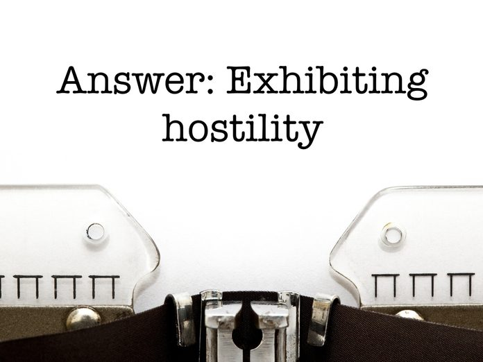 Answer: Exhibiting hostility