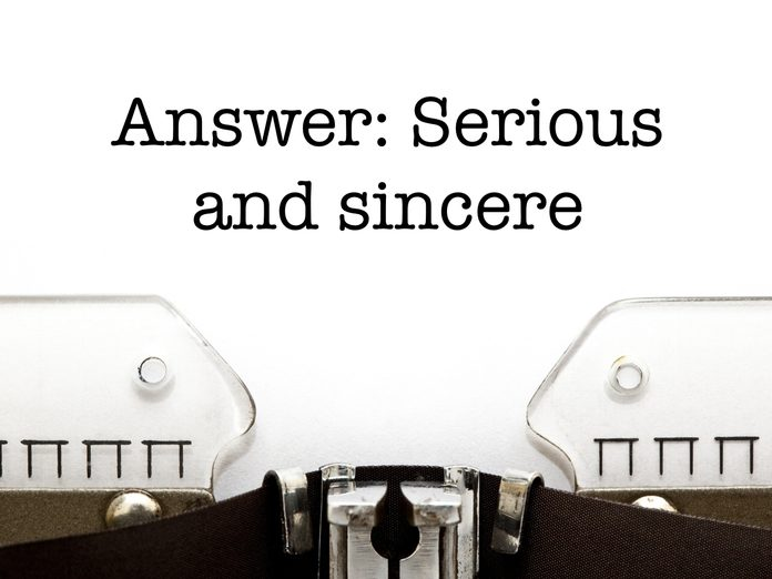Answer: Serious and sincere