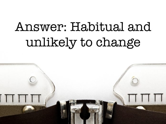 Answer: Habitual and unlikely to change