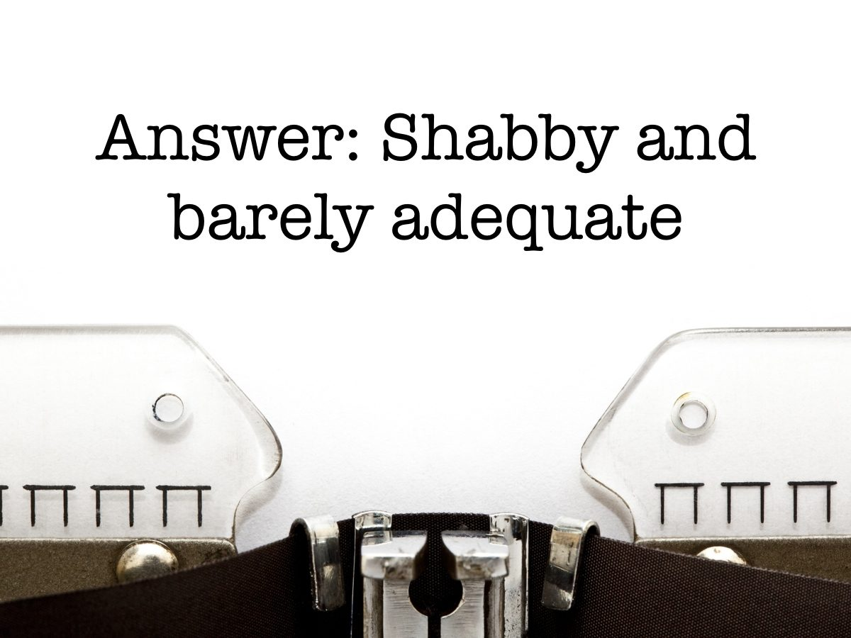 Answer: Shabby and barely adequate