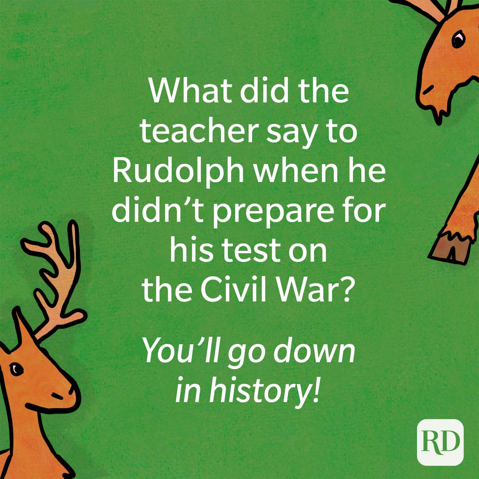 What did the teacher say to Rudolph when he didn't prepare for his test on the Civil War? You'll go down in history.