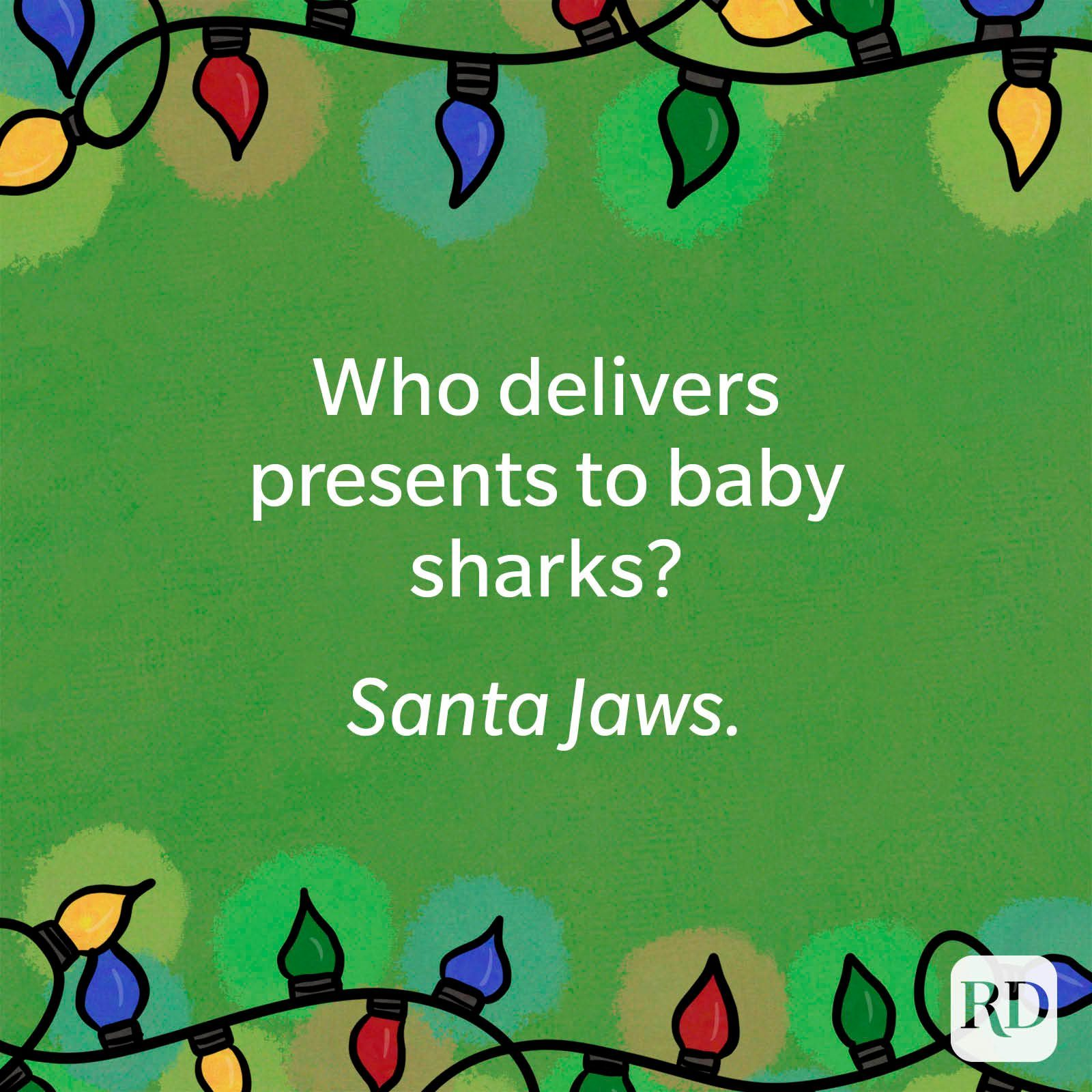 Who delivers presents to baby sharks? Santa jaws.