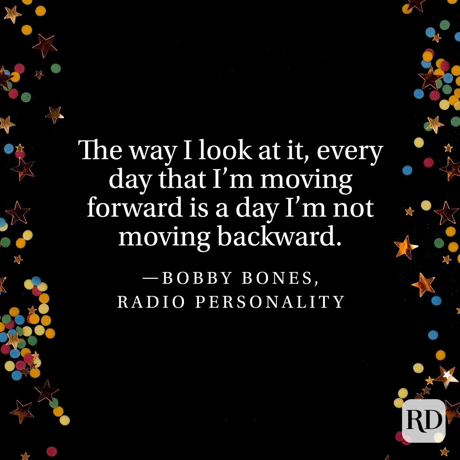 """The way I look at it, every day that I'm moving forward is a day I'm not moving backward."" —Bobby Bones, radio personality"