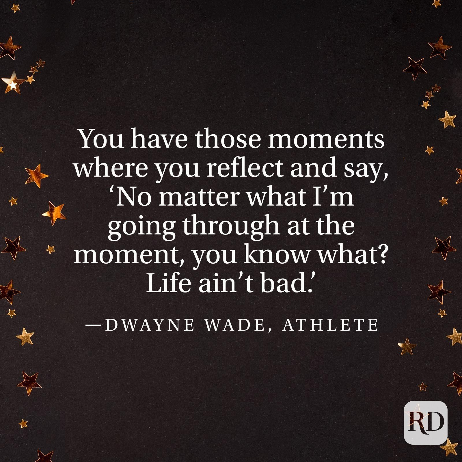 """You have those moments where you reflect and say, 'No matter what I'm going through at the moment, you know what? Life ain't bad.'"" —Dwayne Wade, athlete"