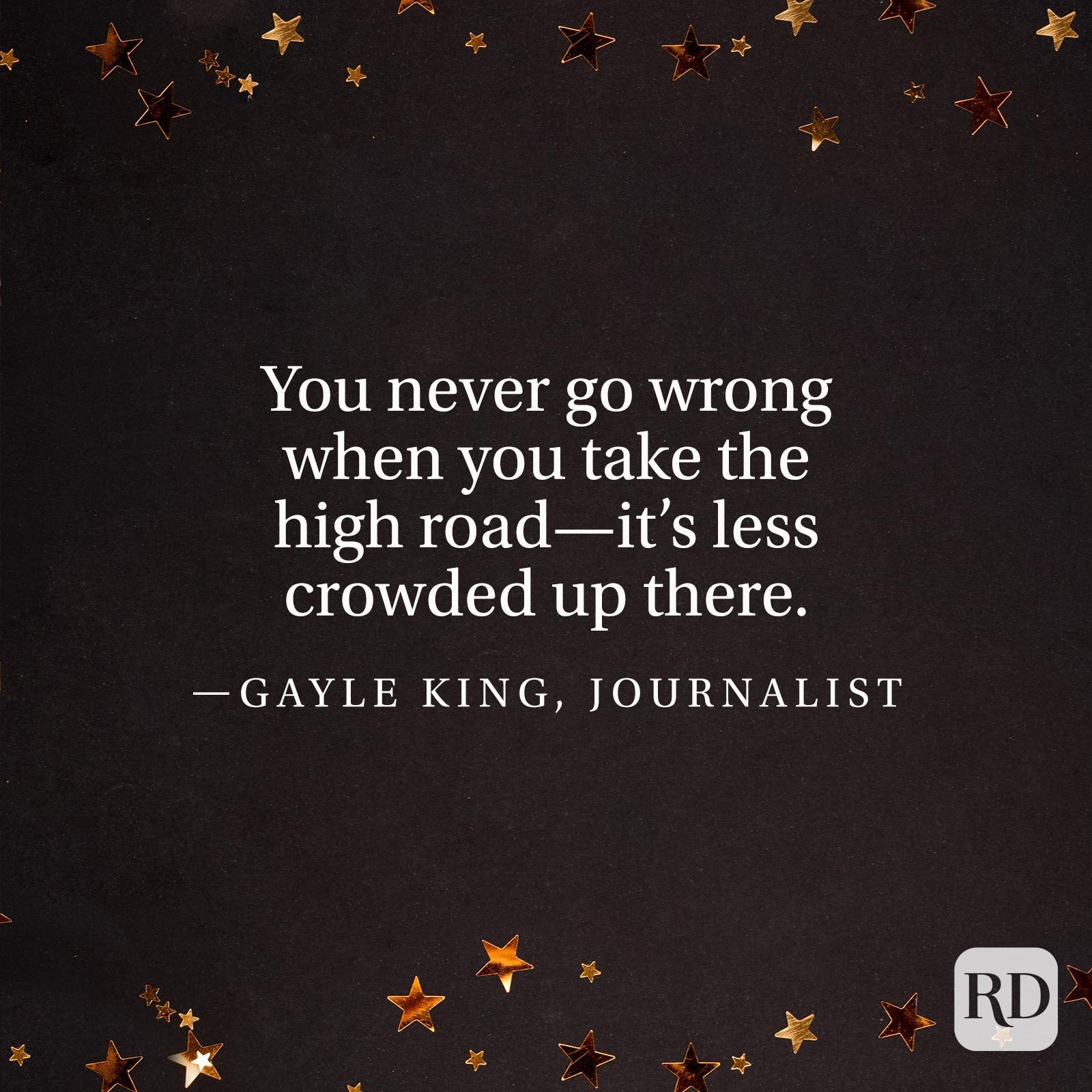 """You never go wrong when you take the high road—it's less crowded up there."" —Gayle King, journalist"