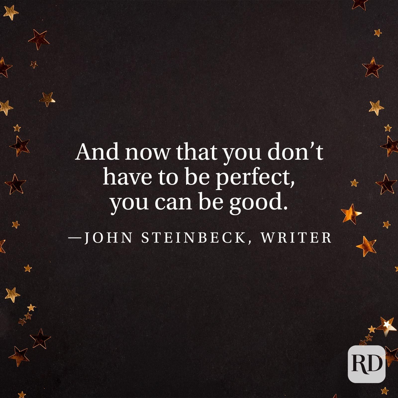 """And now that you don't have to be perfect, you can be good."" —John Steinbeck, writer"