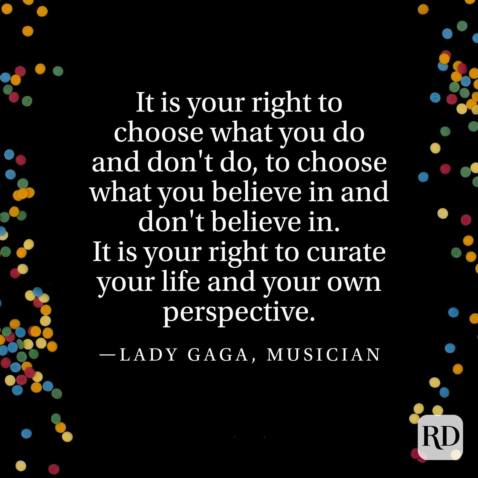 """It is your right to choose what you do and don't do, to choose what you believe in and don't believe in. It is your right to curate your life and your own perspective."" —Lady Gaga, musician"