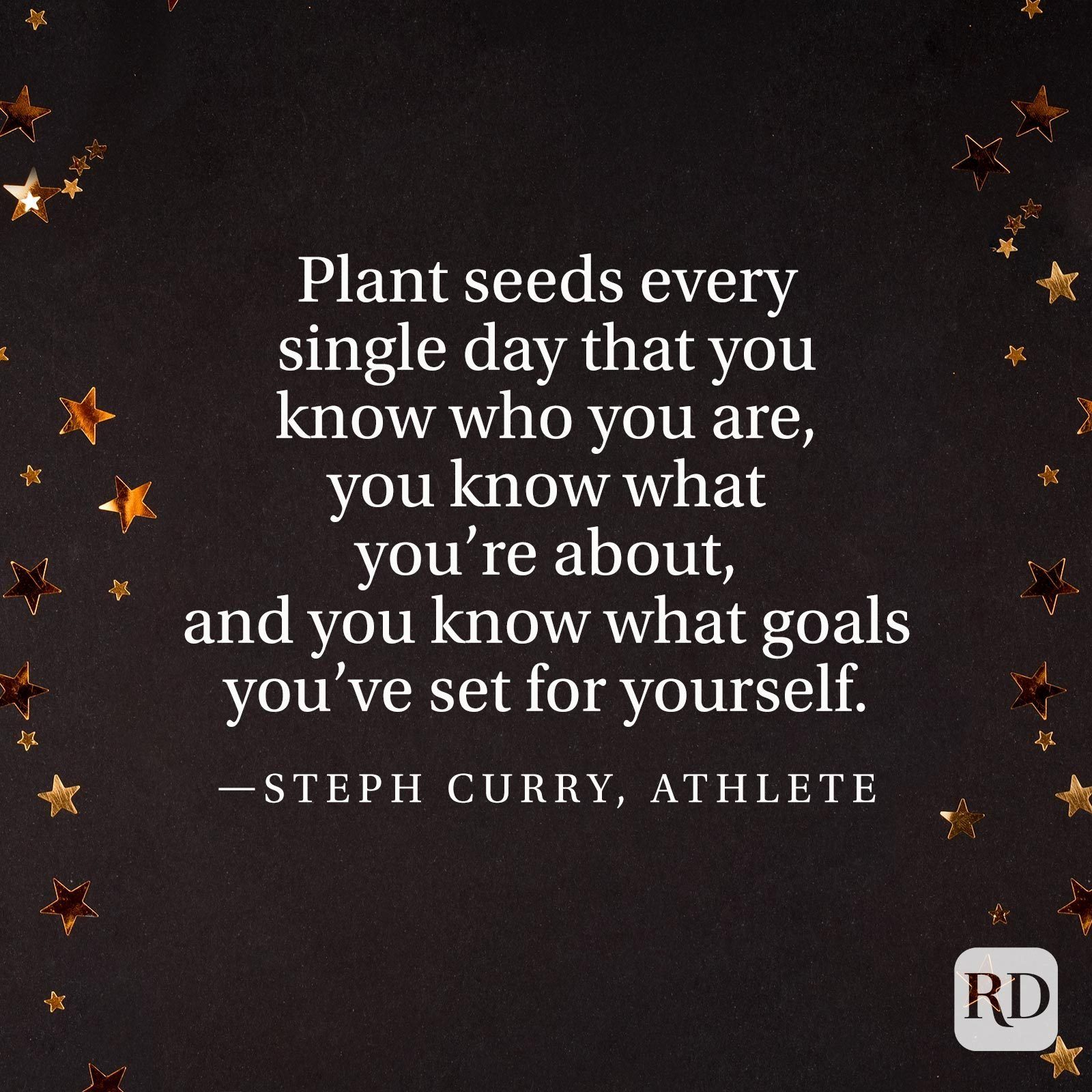 """Plant seeds every single day that you know who you are, you know what you're about, and you know what goals you've set for yourself."" —Steph Curry, athlete"