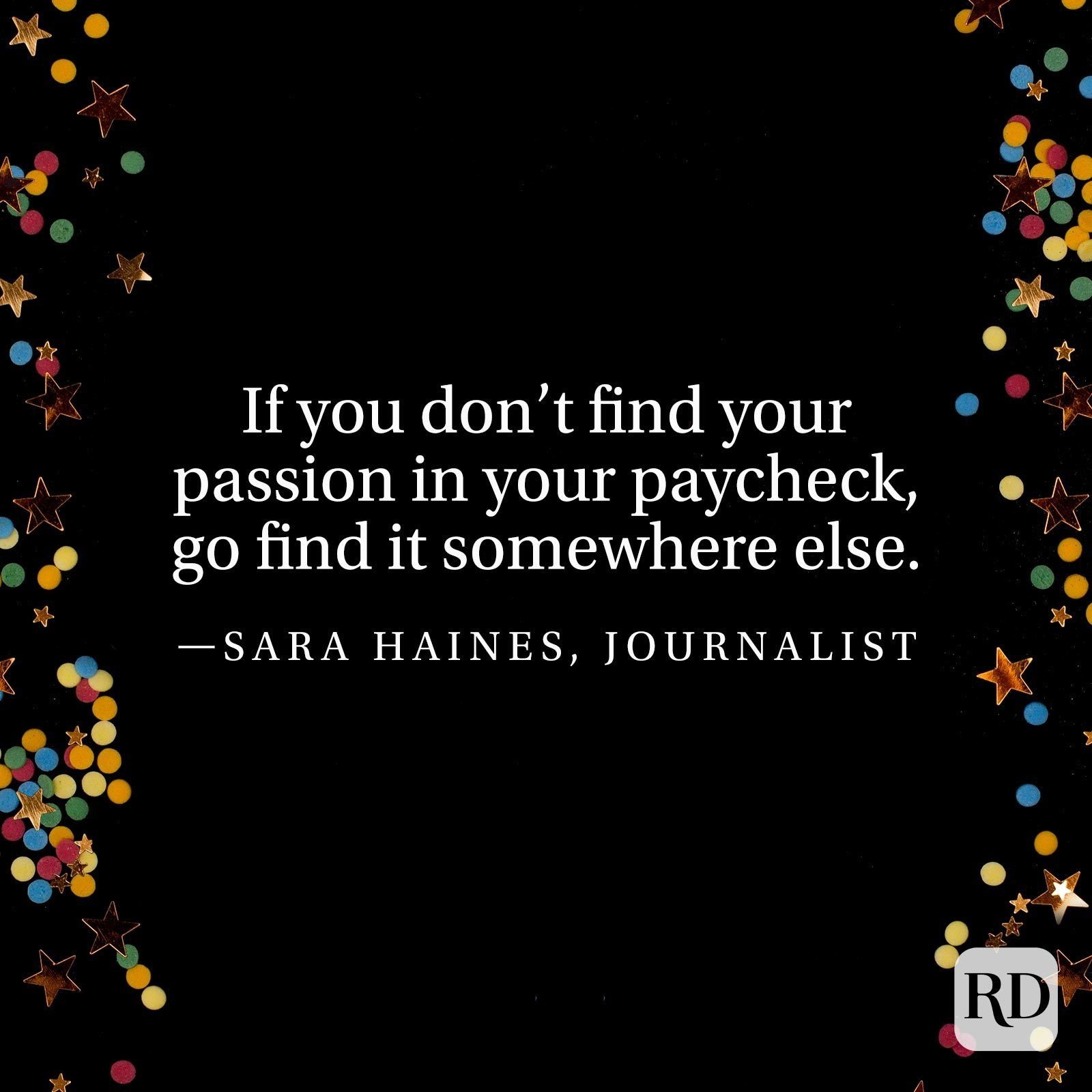 """If you don't find your passion in your paycheck, go find it somewhere else."" —Sara Haines, journalist."