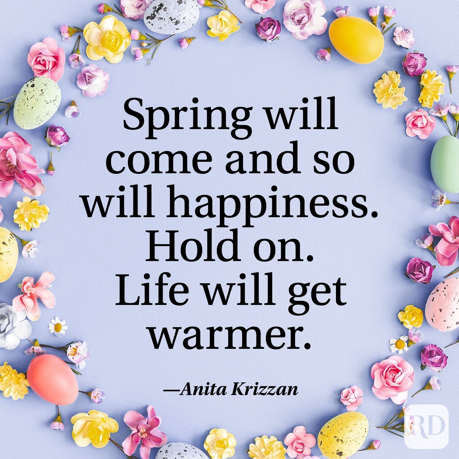 """""""Spring will come and so will happiness. Hold on. Life will get warmer."""" — Anita Krizzan"""