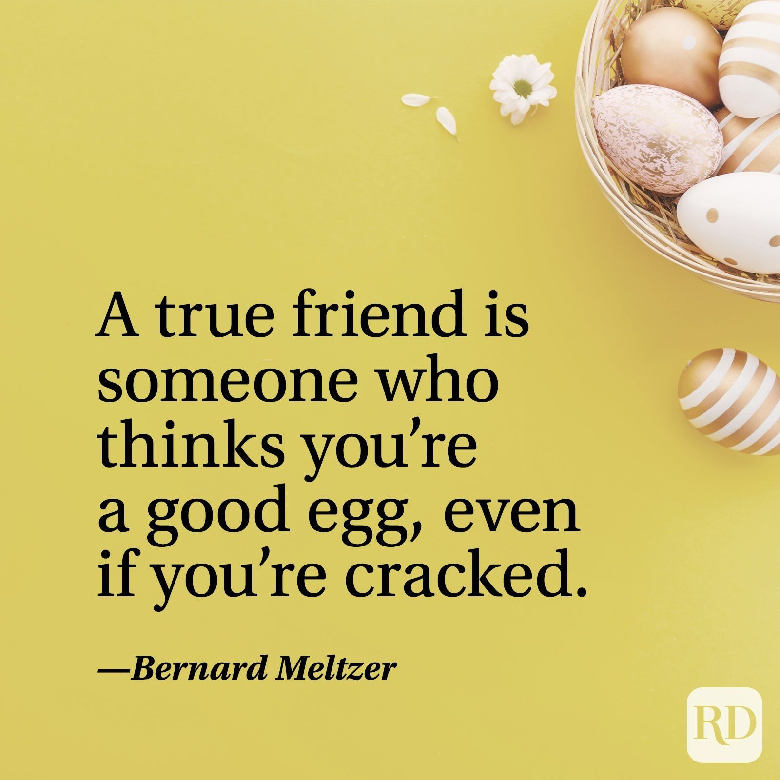 """""""A true friend is someone who thinks you're a good egg, even if you're cracked."""" — Bernard Meltzer"""