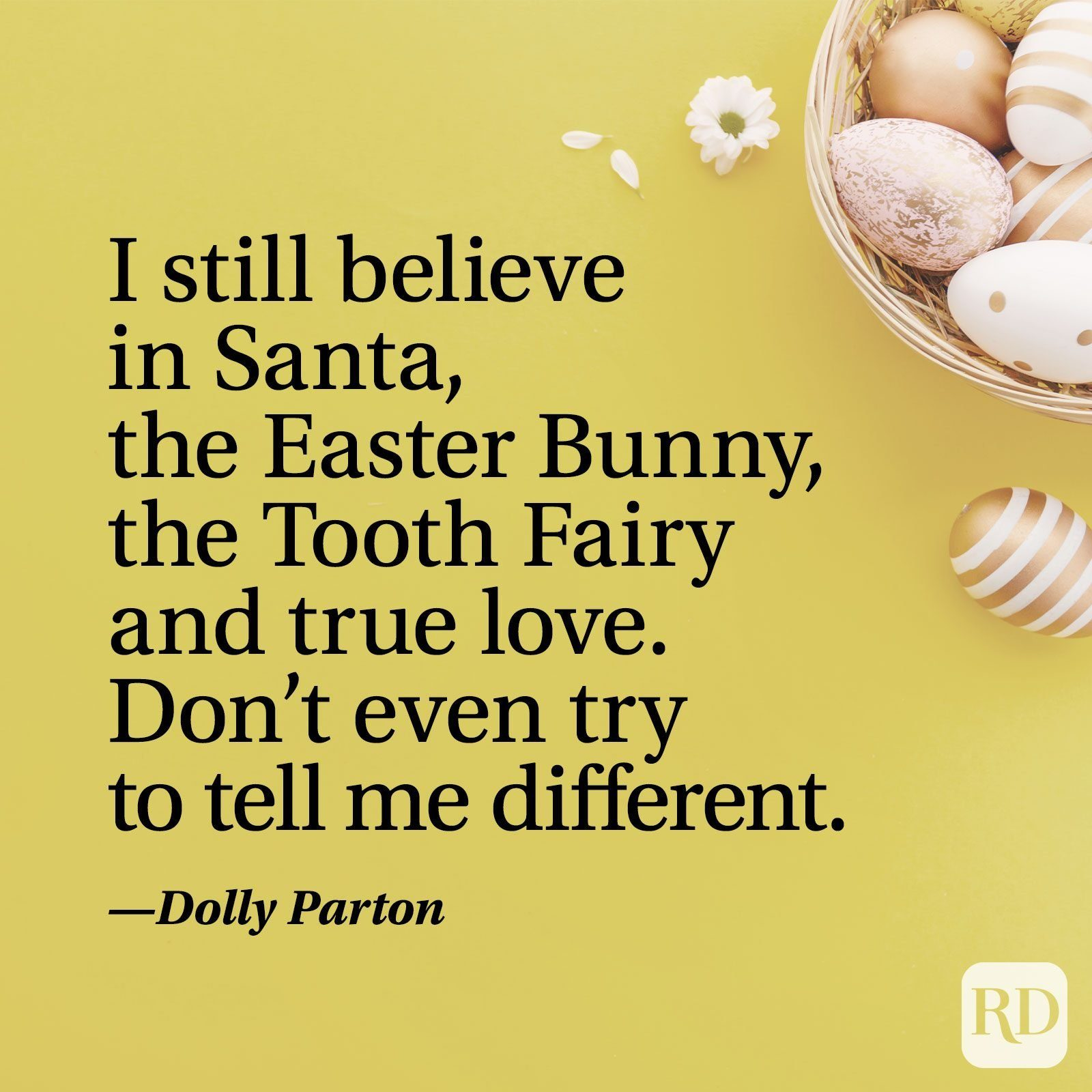 """""""I still believe in Santa, the Easter Bunny, the Tooth Fairy and true love. Don't even try to tell me different."""" — Dolly Parton"""